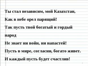 * Ты стал независим, мой Казахстан, Как в небе орел парящий! Так пусть твой б