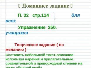  Домашнее задание  П. 32 стр.114 для всех Упражнение 250. учащихся Творческ