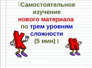 * Самостоятельное изучение нового материала по трем уровням сложности (5 мин) 