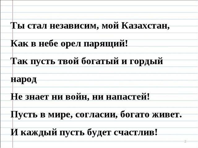* Ты стал независим, мой Казахстан, Как в небе орел парящий! Так пусть твой б...