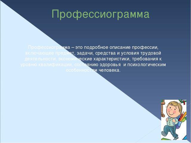 Профессиограмма Профессиограмма – это подробное описание профессии, включающе...
