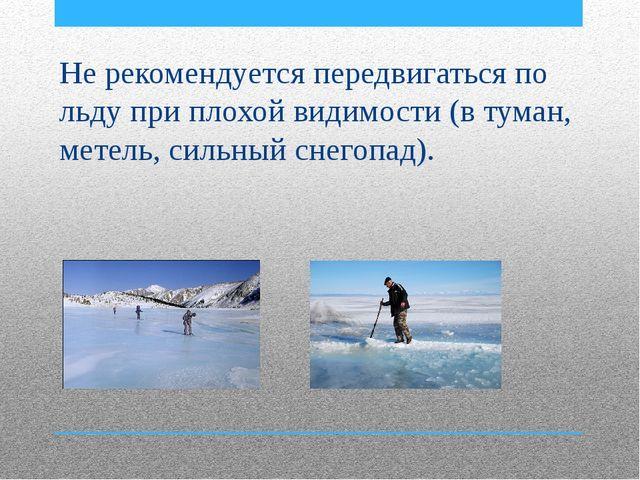 Не рекомендуется передвигаться по льду при плохой видимости (в туман, метель...