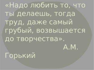 «Надо любить то, что ты делаешь, тогда труд, даже самый грубый, возвышается д