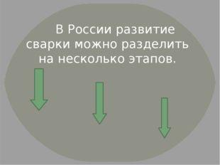 В России развитие сварки можно разделить на несколько этапов.
