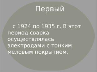 Первый с 1924 по 1935 г. В этот период сварка осуществлялась электродами с т