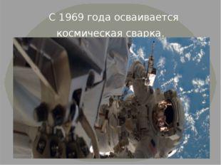 С 1969 года осваивается космическая сварка.