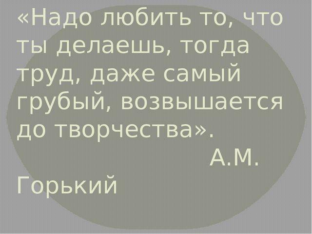 «Надо любить то, что ты делаешь, тогда труд, даже самый грубый, возвышается д...
