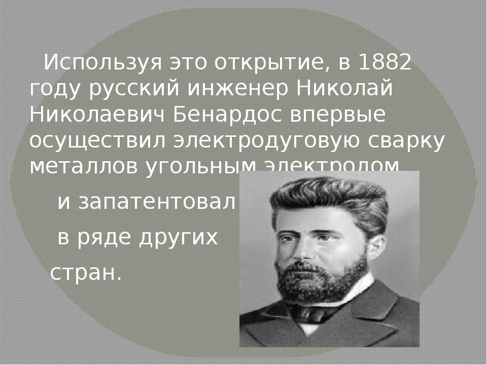 Используя это открытие, в 1882 году русский инженер Николай Николаевич Бенар...
