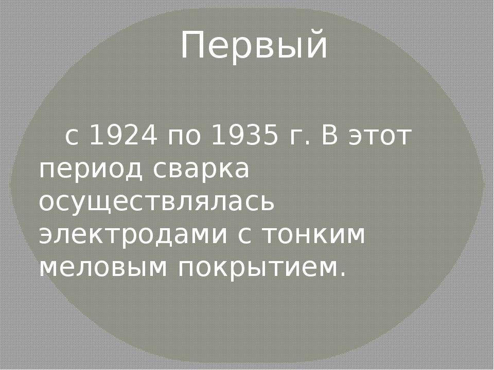 Первый с 1924 по 1935 г. В этот период сварка осуществлялась электродами с т...