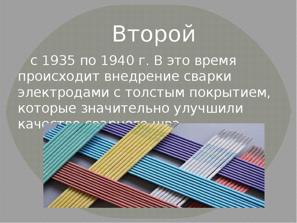 Второй с 1935 по 1940 г. В это время происходит внедрение сварки электродами...
