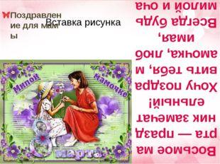 Восьмое марта — праздник замечательный! Хочу поздравить тебя, мамочка, любима
