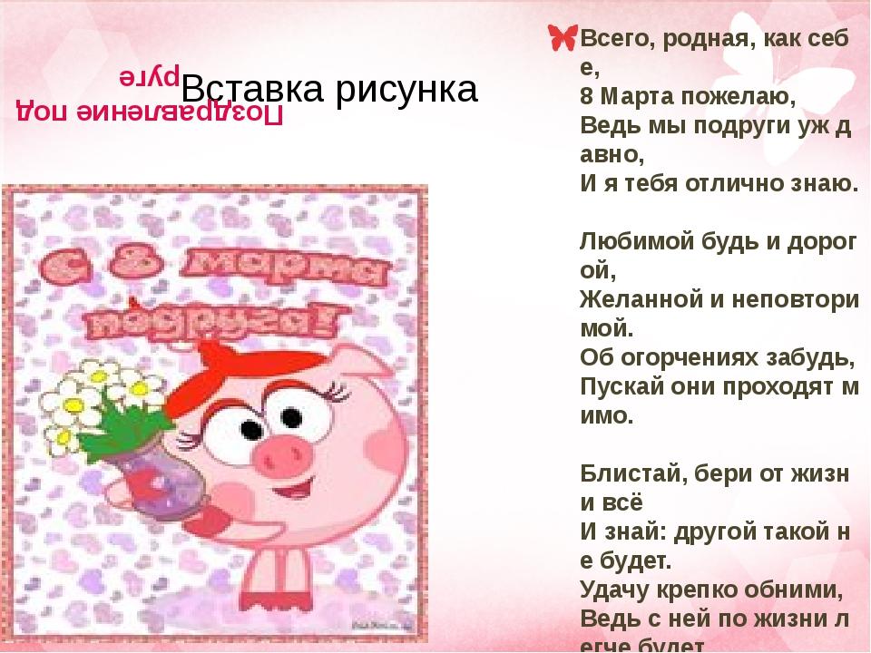 Поздравление подруге Всего, родная, как себе, 8 Марта пожелаю, Ведь мы подруг...