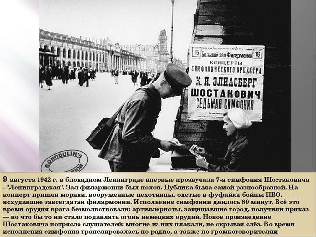 9 августа 1942 г. в блокадном Ленинграде впервые прозвучала 7-я симфония Шост...