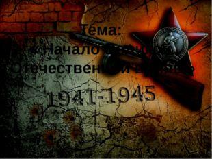 Тема: «Начало Великой Отечественной войны»
