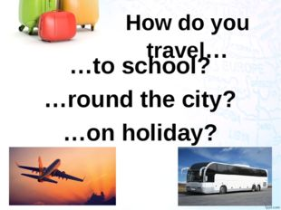 How do you travel… …to school? …round the city? …on holiday?