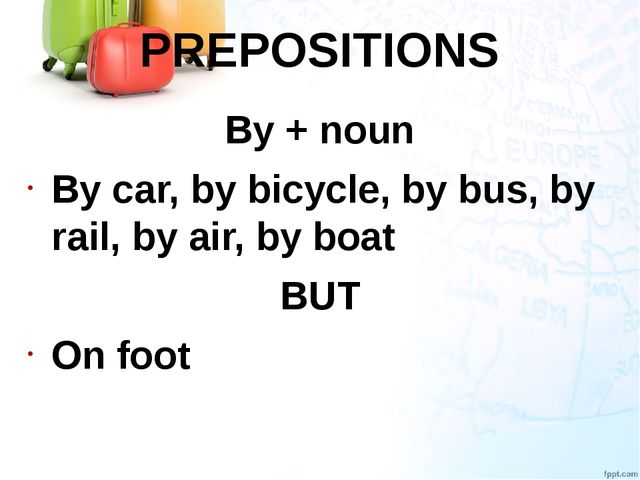 PREPOSITIONS By + noun By car, by bicycle, by bus, by rail, by air, by boat B...