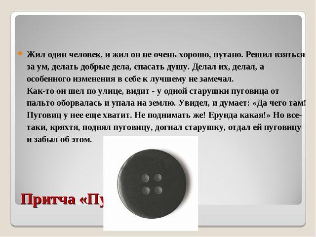 Притча «Пуговица» Жил один человек, и жил он не очень хорошо, путано. Решил в...