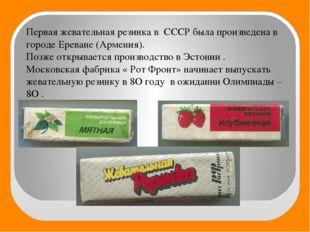 Первая жевательная резинка в СССР была произведена в городе Ереване (Армения)