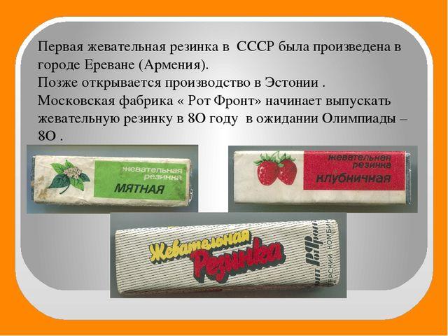 Первая жевательная резинка в СССР была произведена в городе Ереване (Армения)...