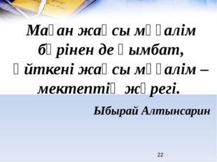 Ыбырай Алтынсарин Маған жақсы мұғалім бәрінен де қымбат, өйткені жақсы мұғал