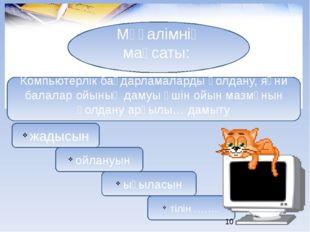 Мұғалімнің мақсаты: Компьютерлік бағдарламаларды қолдану, яғни балалар ойының