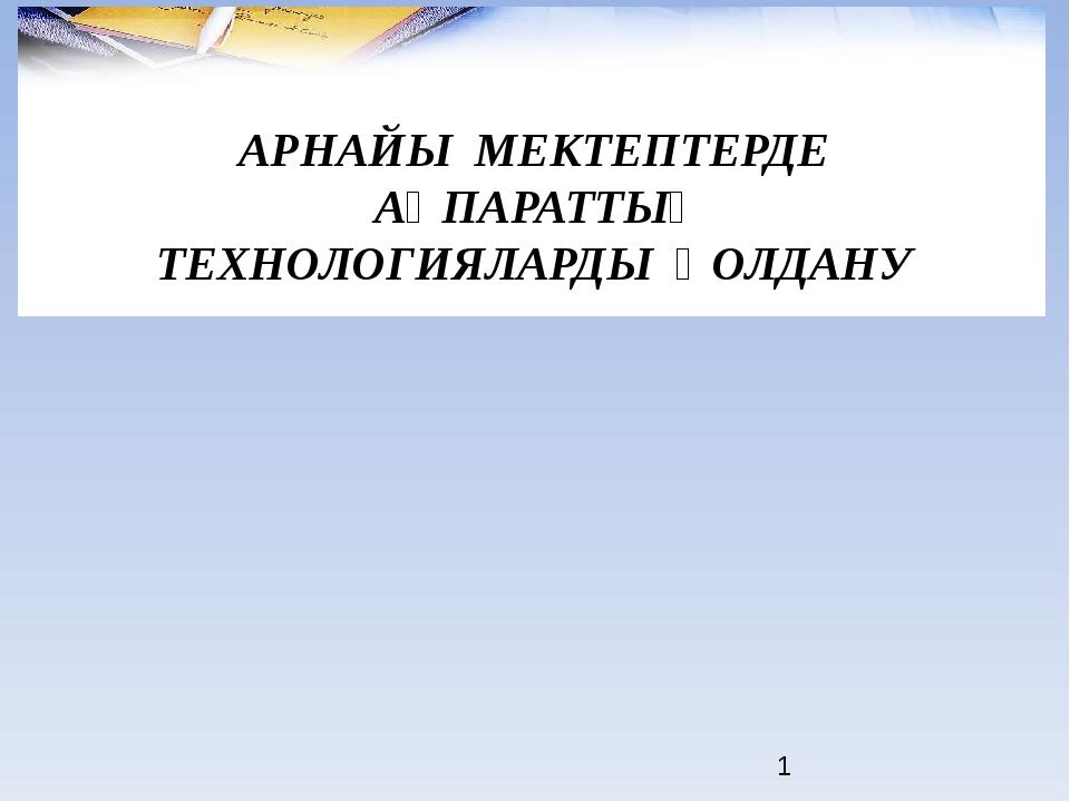 АРНАЙЫ МЕКТЕПТЕРДЕ АҚПАРАТТЫҚ ТЕХНОЛОГИЯЛАРДЫ ҚОЛДАНУ