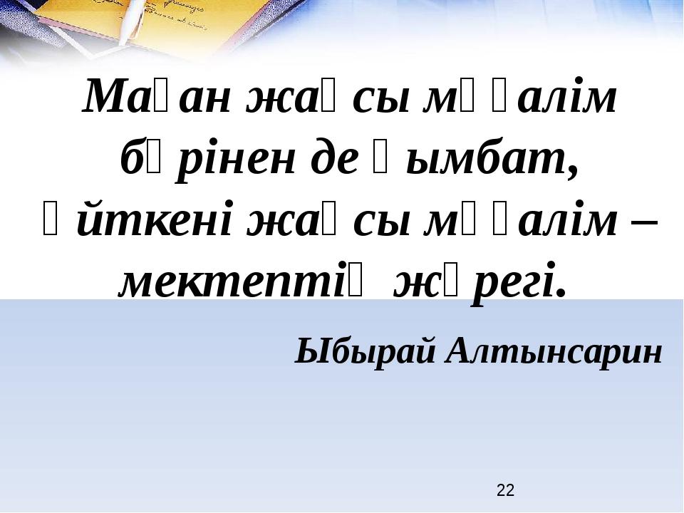 Ыбырай Алтынсарин Маған жақсы мұғалім бәрінен де қымбат, өйткені жақсы мұғал...