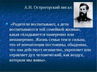 А.Н. Острогорский писал: «Родители воспитывают, а дети воспитываются той семе