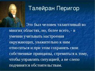 Талейран Перигор Это был человек талантливый во многих областях, но, более в