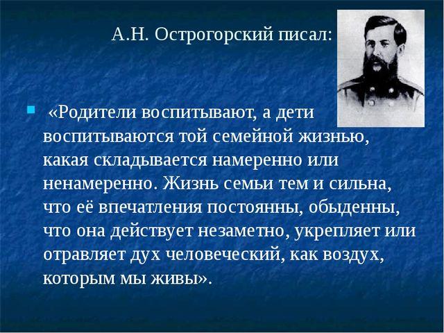 А.Н. Острогорский писал: «Родители воспитывают, а дети воспитываются той семе...