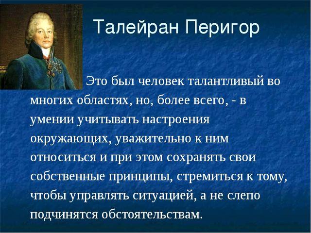 Талейран Перигор Это был человек талантливый во многих областях, но, более в...