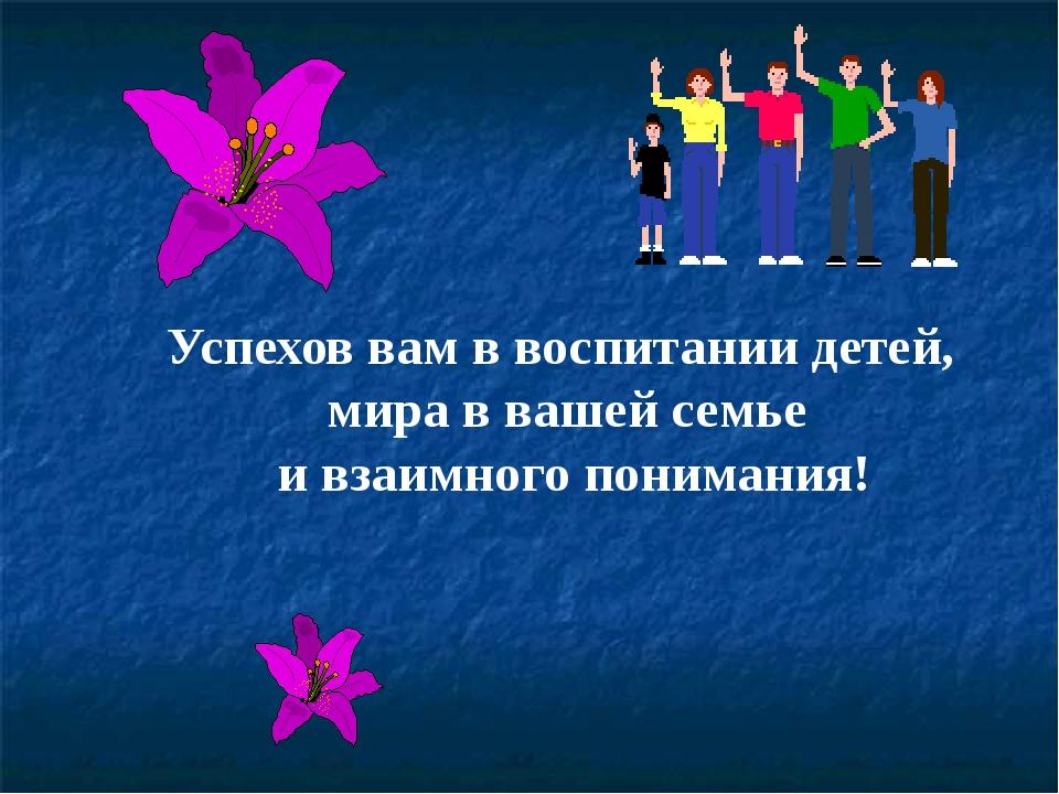 Успехов вам в воспитании детей, мира в вашей семье и взаимного понимания!