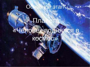 Основной этап Планета «Человек поднялся в космос»