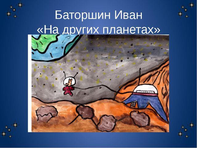 Баторшин Иван «На других планетах»