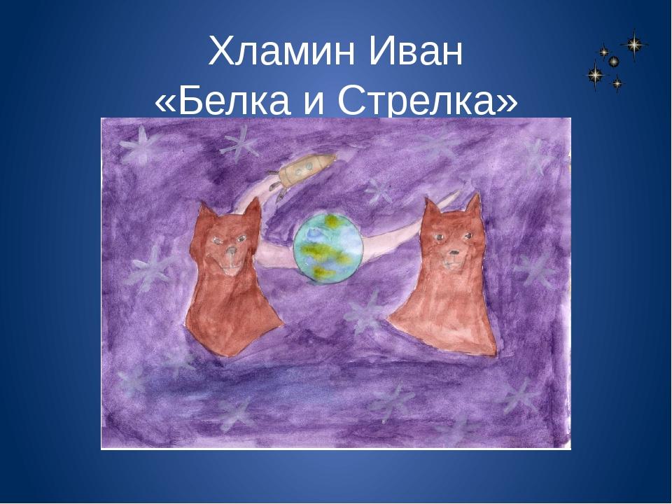 Хламин Иван «Белка и Стрелка»