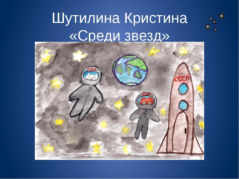 Шутилина Кристина «Среди звезд»