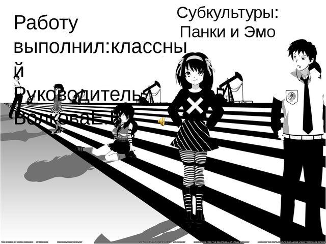 Субкультуры: Панки и Эмо Работу выполнил:классный Руководитель ВолковаЕ.В.