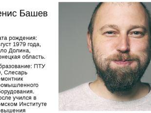 Денис Башев Дата рождения: август 1979 года, село Долина, Донецкая область. О