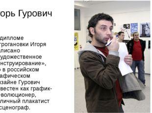 Игорь Гурович В дипломе Строгановки Игоря написано «художественное конструиро