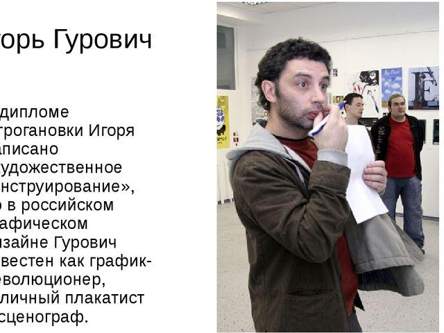 Игорь Гурович В дипломе Строгановки Игоря написано «художественное конструиро...