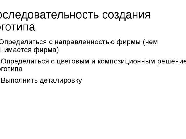 Последовательность создания логотипа 1.Определиться с направленностью фирмы (...