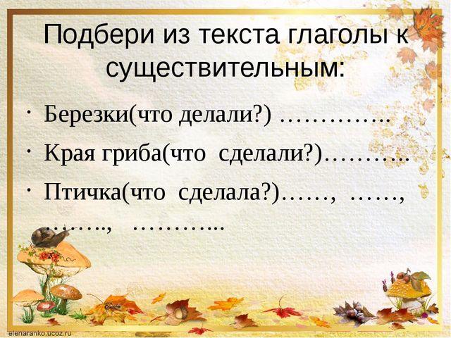 Подбери из текста глаголы к существительным: Березки(что делали?) ………….. Края...