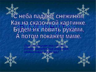 (Поднимаем руки над головой, делаем хватательные движения, словно ловим снежи