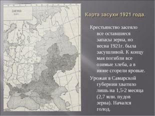 Крестьянство засеяло все оставшиеся запасы зерна, но весна 1921г. была засушл