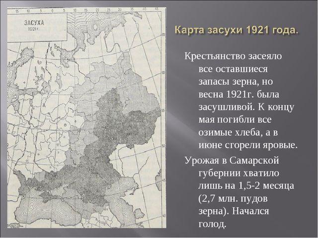 Крестьянство засеяло все оставшиеся запасы зерна, но весна 1921г. была засушл...
