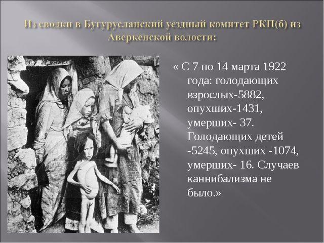 « С 7 по 14 марта 1922 года: голодающих взрослых-5882, опухших-1431, умерших-...