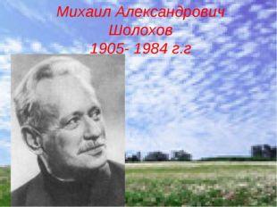 Михаил Александрович Шолохов 1905- 1984 г.г