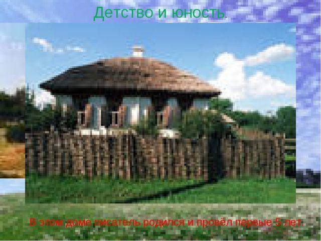 Детство и юность. В этом доме писатель родился и провёл первые 5 лет.