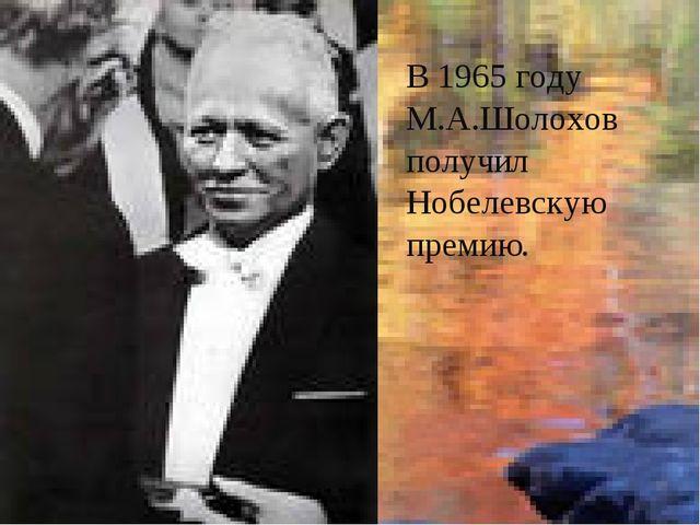 В 1965 году М.А.Шолохов получил Нобелевскую премию.