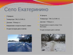 Село Екатеринино 19 февраля Температура-7.00(-5) 15.00(-1) Давление -765мм.рт